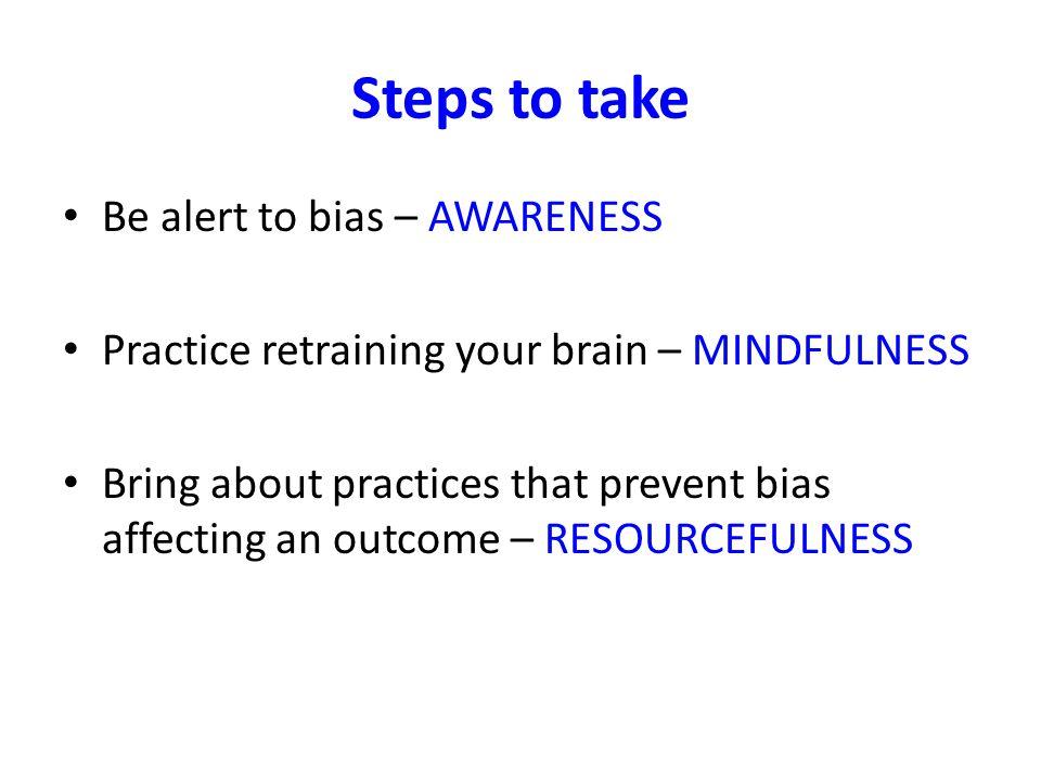 Steps to take Be alert to bias – AWARENESS