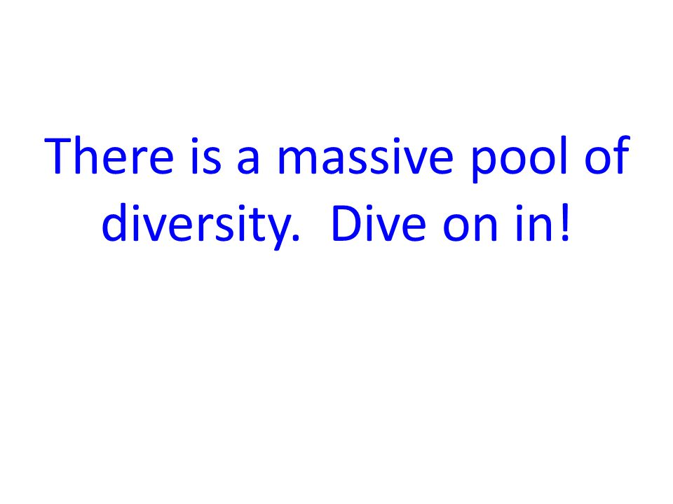 There is a massive pool of diversity. Dive on in!
