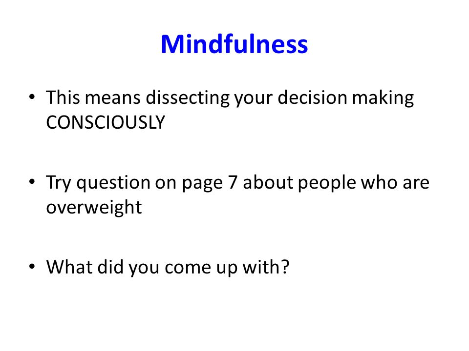 Mindfulness This means dissecting your decision making CONSCIOUSLY