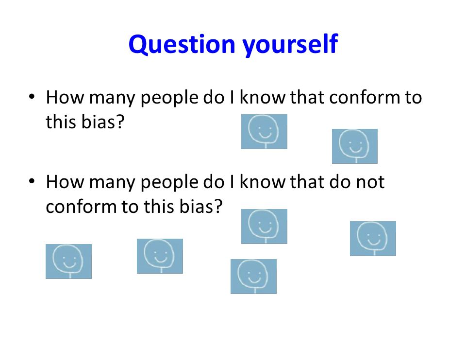 Question yourself How many people do I know that conform to this bias