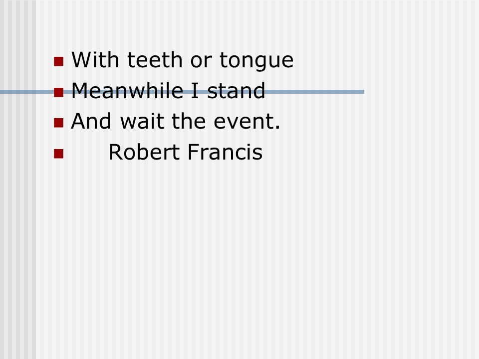 With teeth or tongue Meanwhile I stand And wait the event. Robert Francis