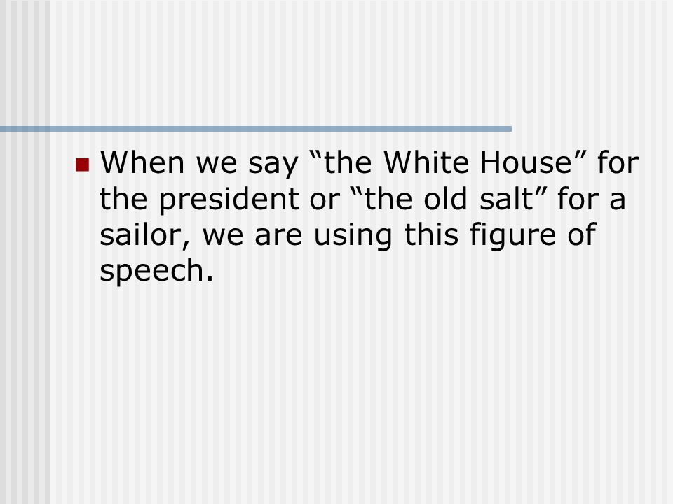 When we say the White House for the president or the old salt for a sailor, we are using this figure of speech.