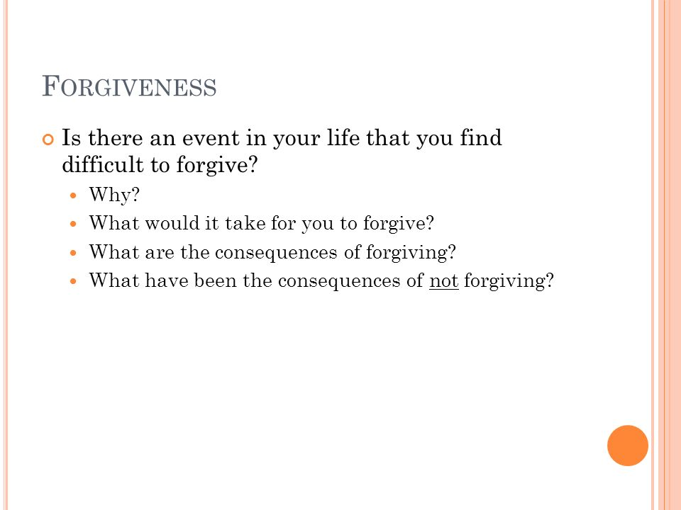 Forgiveness Is there an event in your life that you find difficult to forgive Why What would it take for you to forgive
