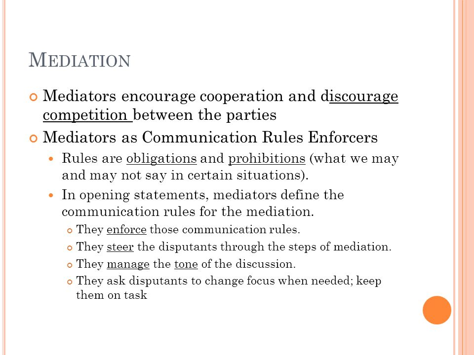 Mediation Mediators encourage cooperation and discourage competition between the parties. Mediators as Communication Rules Enforcers.