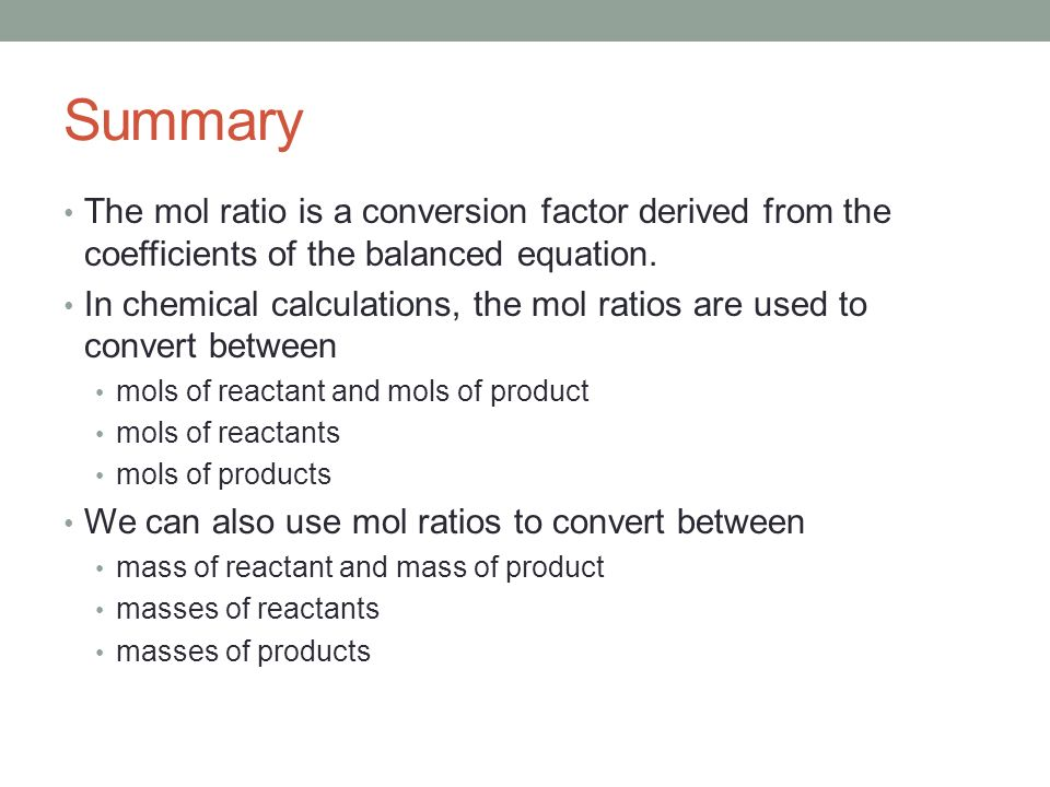 Summary The mol ratio is a conversion factor derived from the coefficients of the balanced equation.