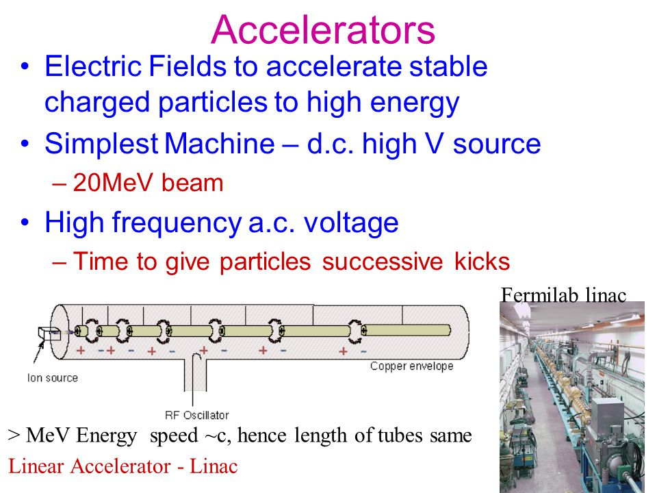 Accelerators Electric Fields to accelerate stable charged particles to high energy. Simplest Machine – d.c. high V source.