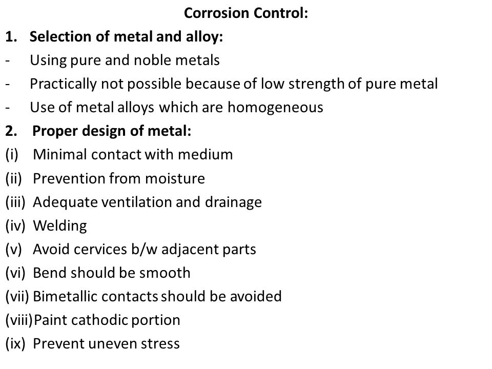 Corrosion Control: Selection of metal and alloy: Using pure and noble metals. Practically not possible because of low strength of pure metal.