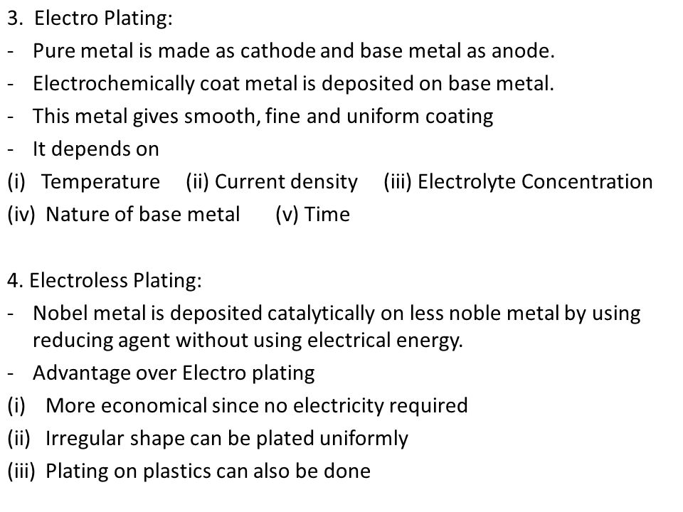 3. Electro Plating: Pure metal is made as cathode and base metal as anode. Electrochemically coat metal is deposited on base metal.