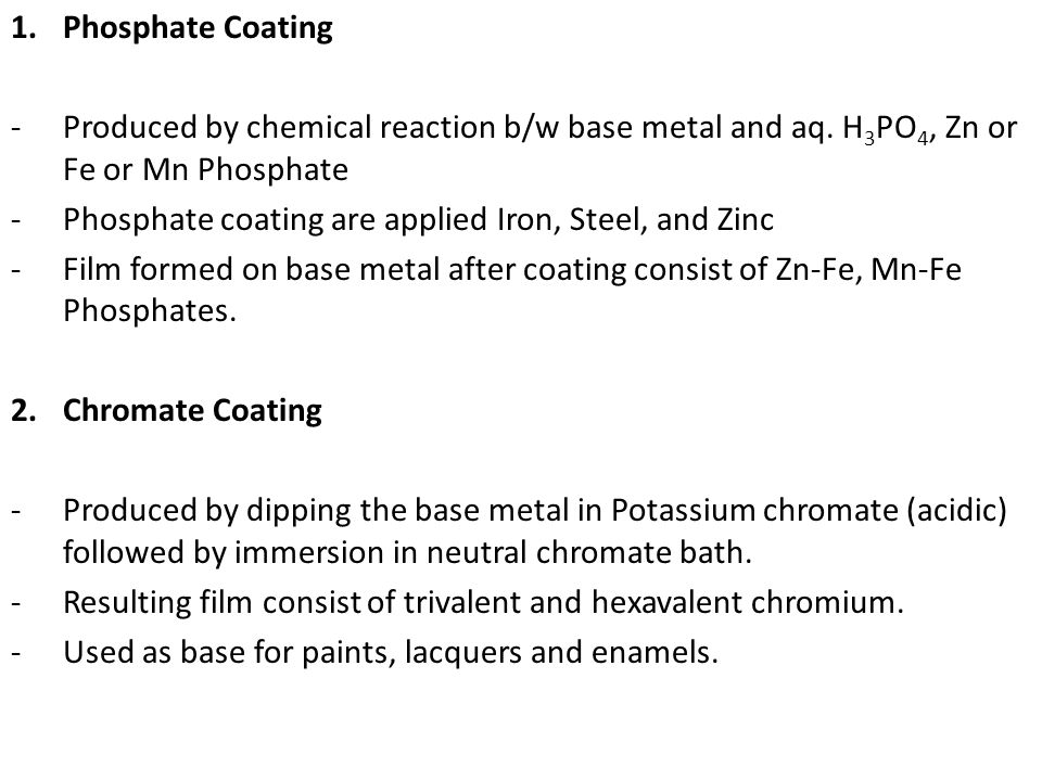 Phosphate Coating Produced by chemical reaction b/w base metal and aq. H3PO4, Zn or Fe or Mn Phosphate.