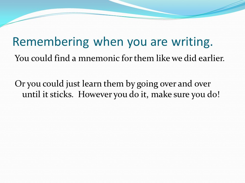 Remembering when you are writing.