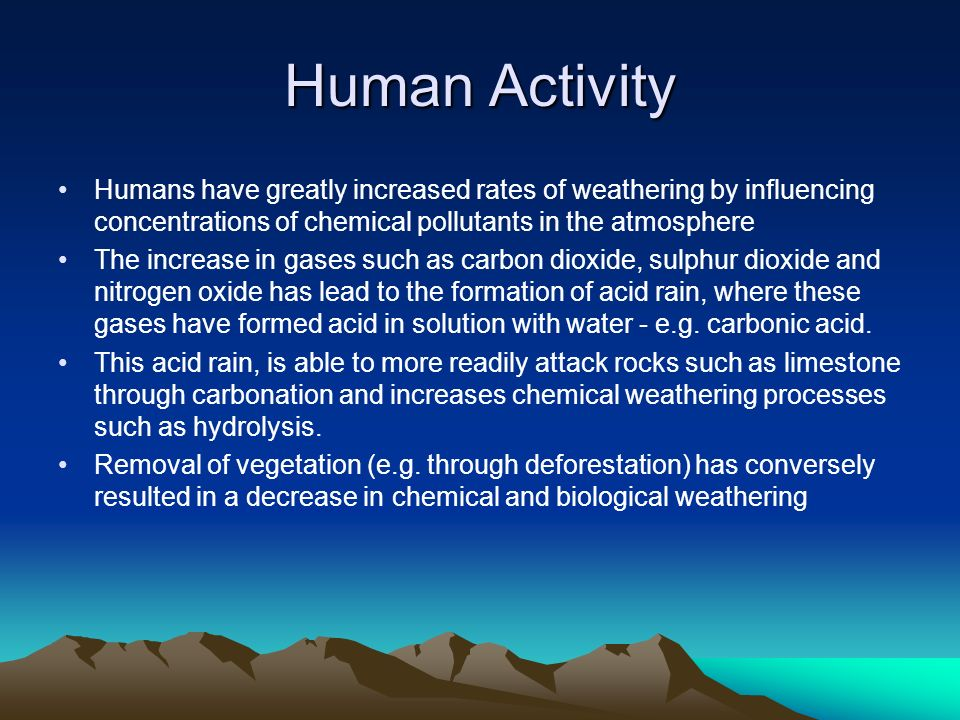 Human Activity Humans have greatly increased rates of weathering by influencing concentrations of chemical pollutants in the atmosphere.
