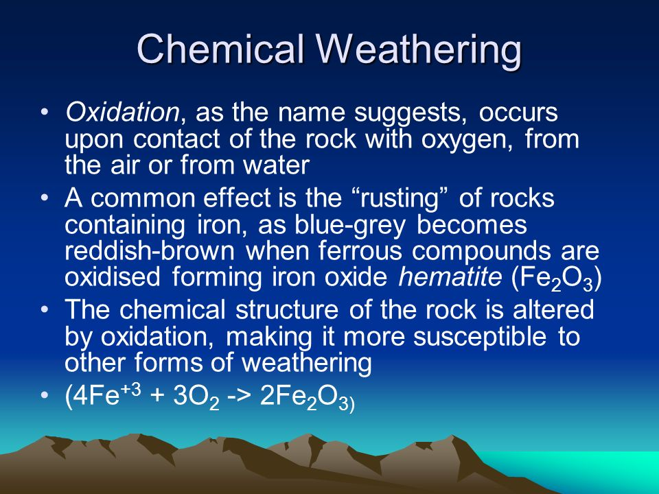 Chemical Weathering Oxidation, as the name suggests, occurs upon contact of the rock with oxygen, from the air or from water.