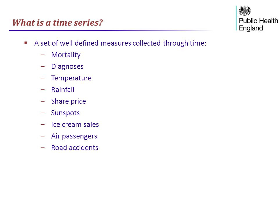 What is a time series A set of well defined measures collected through time: Mortality. Diagnoses.
