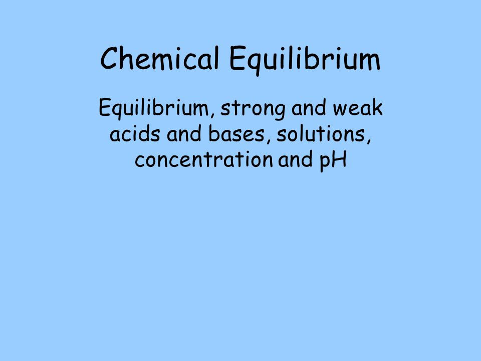 Chemical Equilibrium Equilibrium, strong and weak acids and bases, solutions, concentration and pH