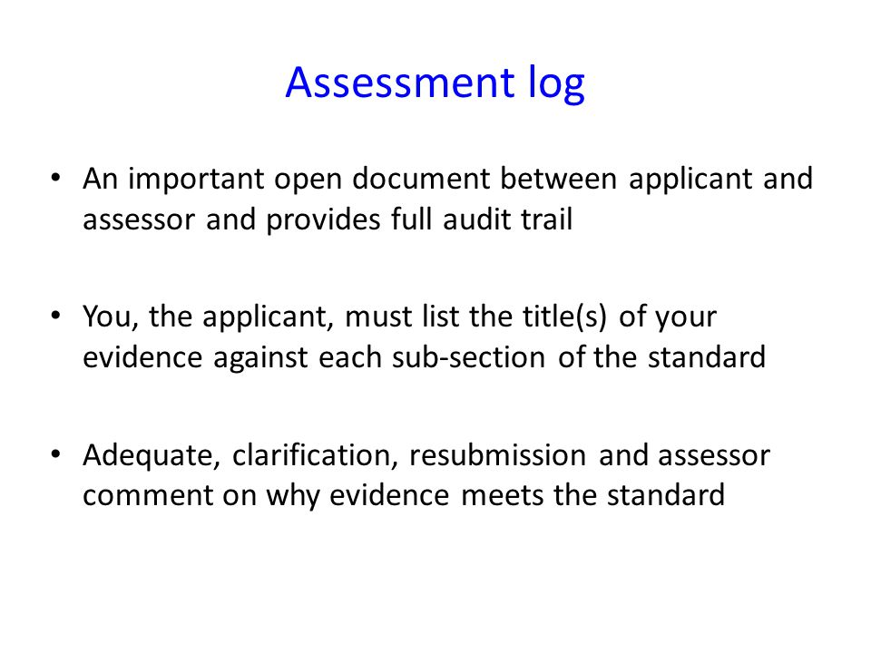 Assessment log An important open document between applicant and assessor and provides full audit trail.