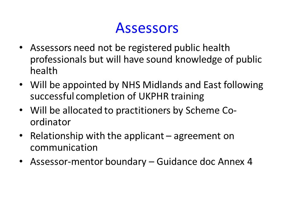 Assessors Assessors need not be registered public health professionals but will have sound knowledge of public health.