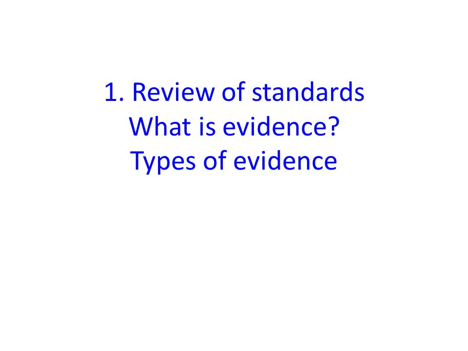 1. Review of standards What is evidence Types of evidence