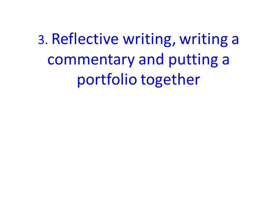 3. Reflective writing, writing a commentary and putting a portfolio together