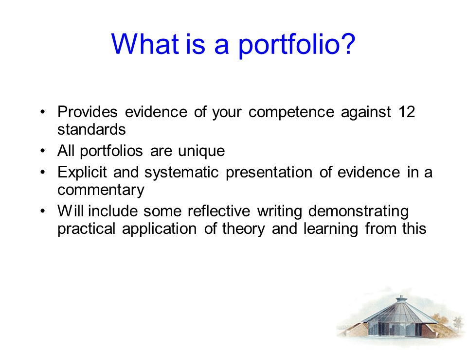 What is a portfolio Provides evidence of your competence against 12 standards. All portfolios are unique.