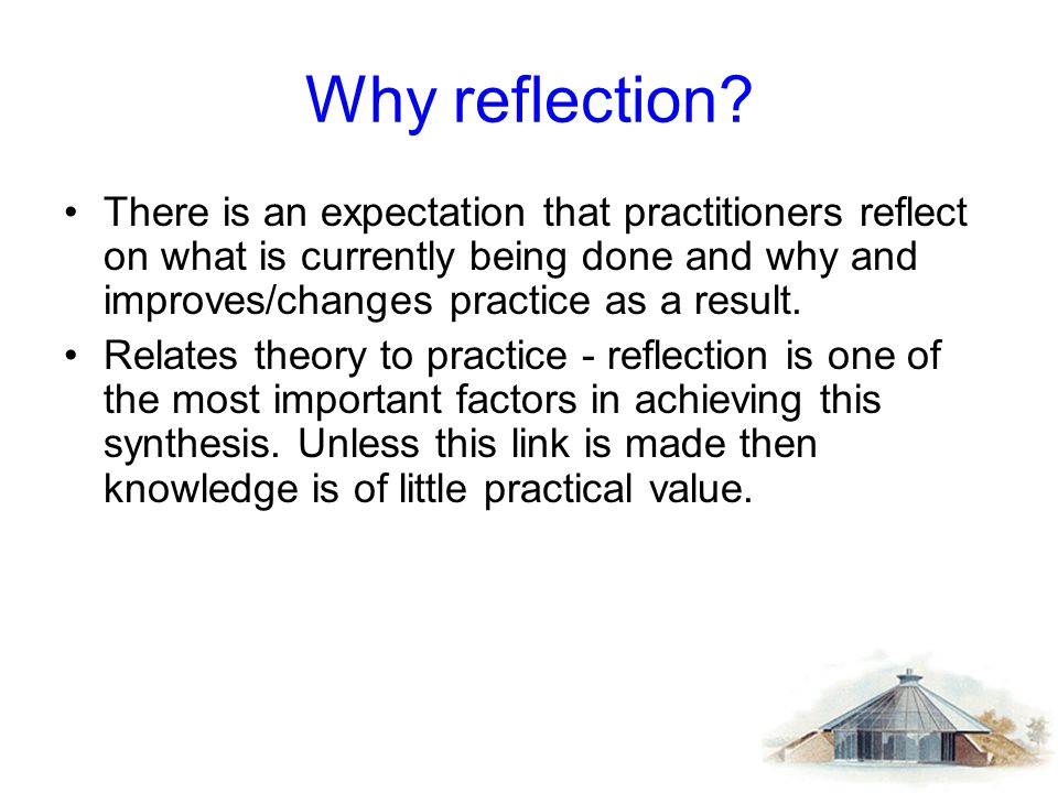 Why reflection There is an expectation that practitioners reflect on what is currently being done and why and improves/changes practice as a result.