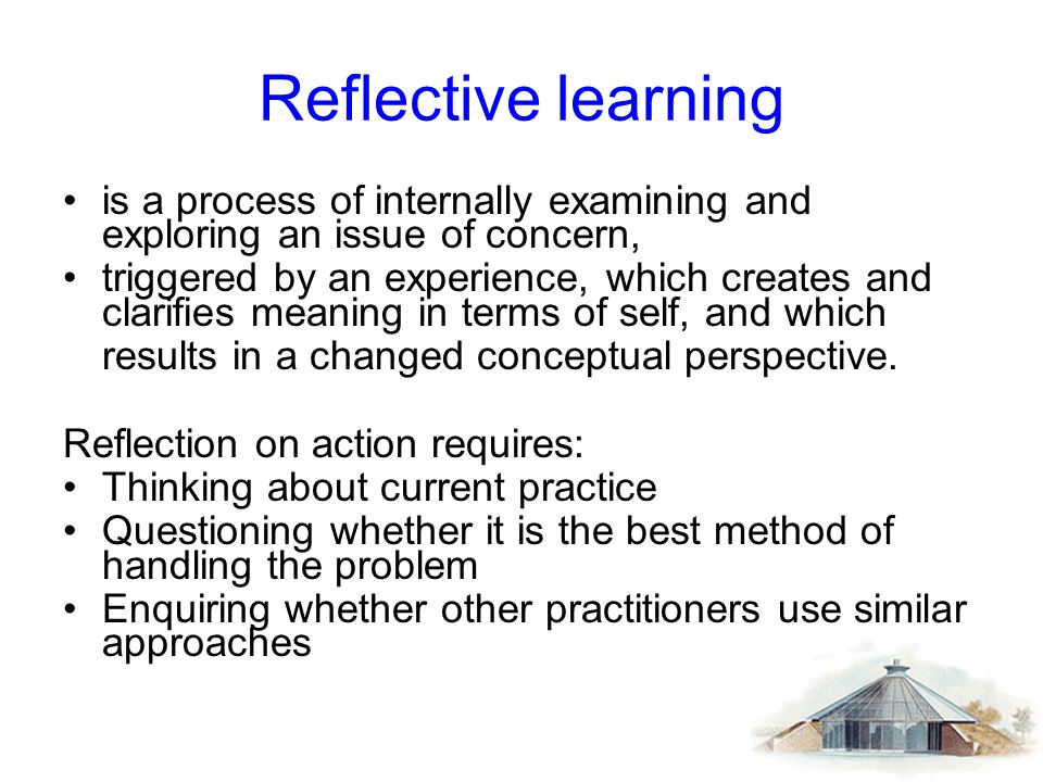 Reflective learning is a process of internally examining and exploring an issue of concern,
