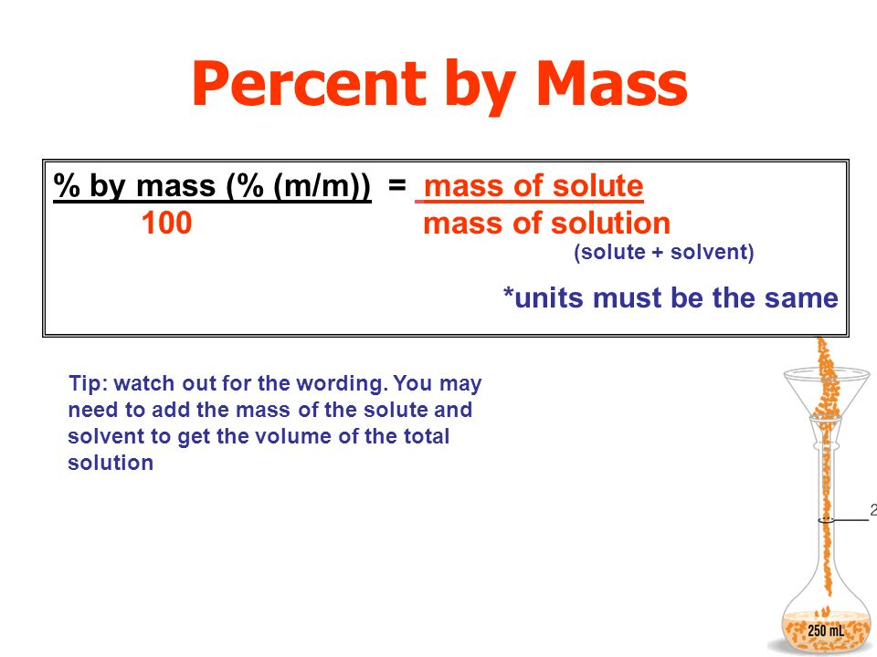 Percent by Mass % by mass (% (m/m)) = mass of solute 100 mass of solution.