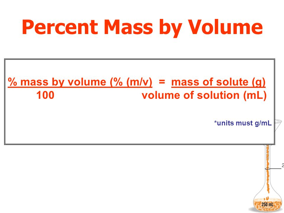 Percent Mass by Volume % mass by volume (% (m/v) = mass of solute (g) 100 volume of solution (mL)