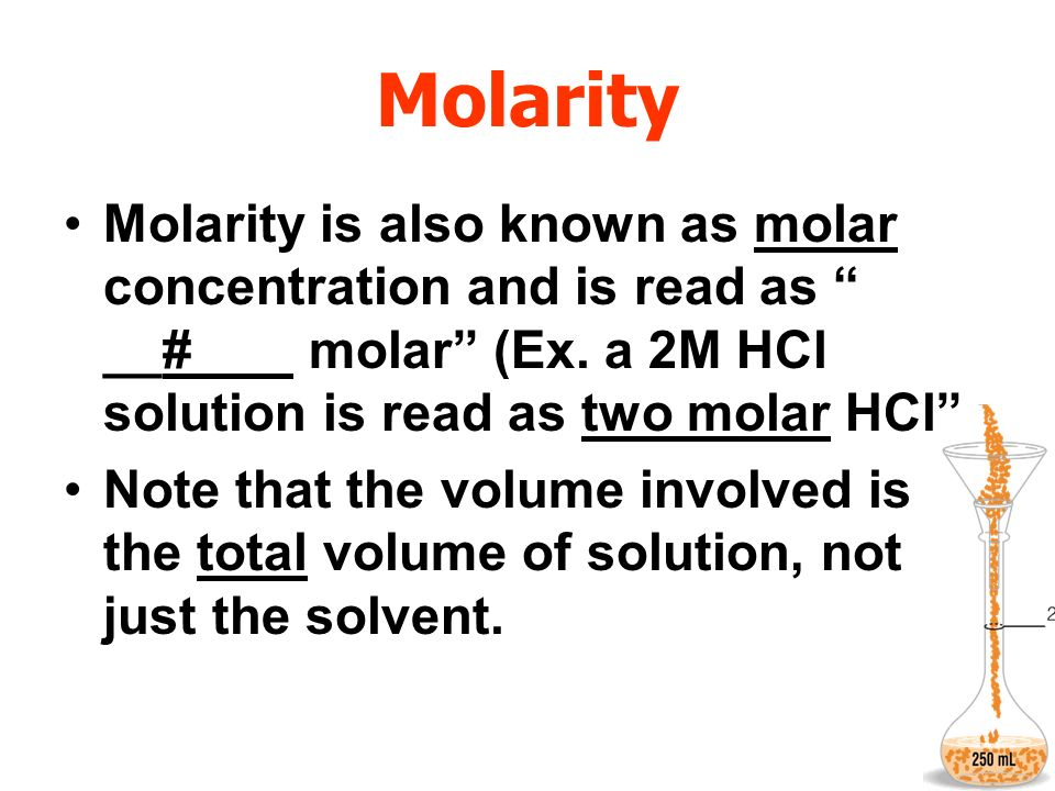Molarity Molarity is also known as molar concentration and is read as __#__ molar (Ex. a 2M HCl solution is read as two molar HCl