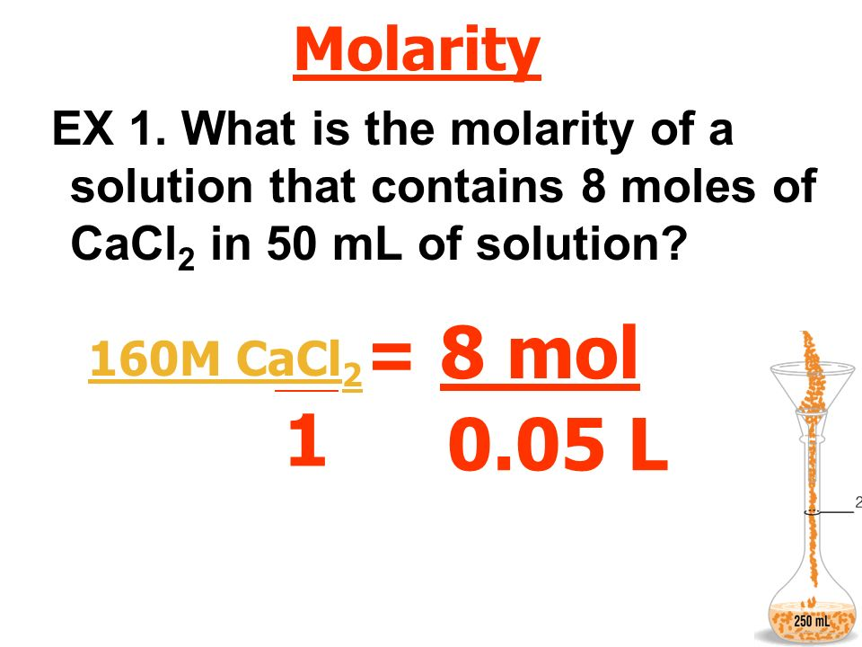 Molarity EX 1. What is the molarity of a solution that contains 8 moles of CaCl2 in 50 mL of solution