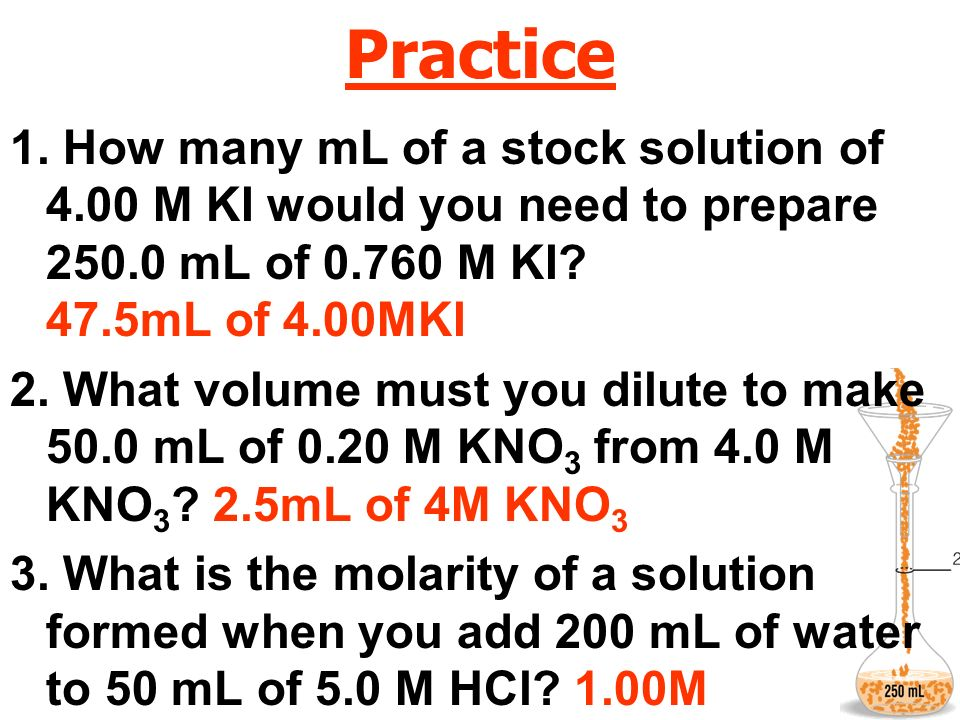 Practice 1. How many mL of a stock solution of 4.00 M KI would you need to prepare 250.0 mL of 0.760 M KI 47.5mL of 4.00MKI.