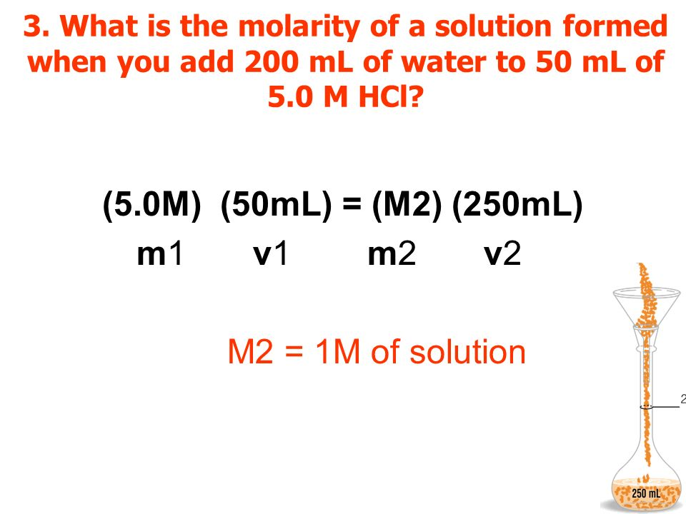 (5.0M) (50mL) = (M2) (250mL) m1 v1 m2 v2 M2 = 1M of solution