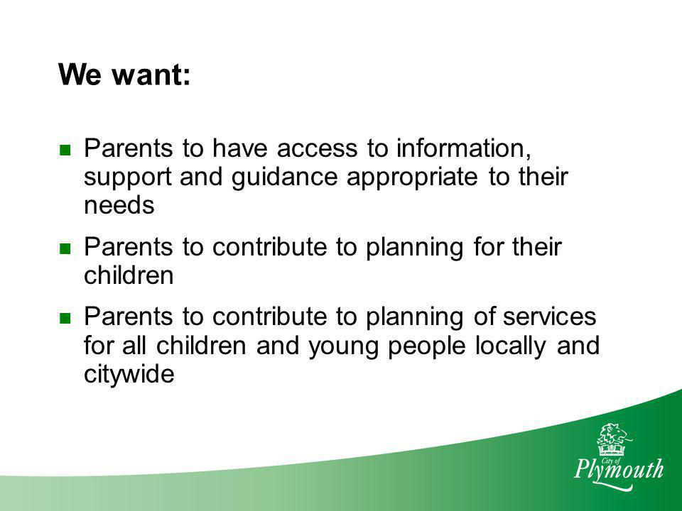 We want: Parents to have access to information, support and guidance appropriate to their needs.