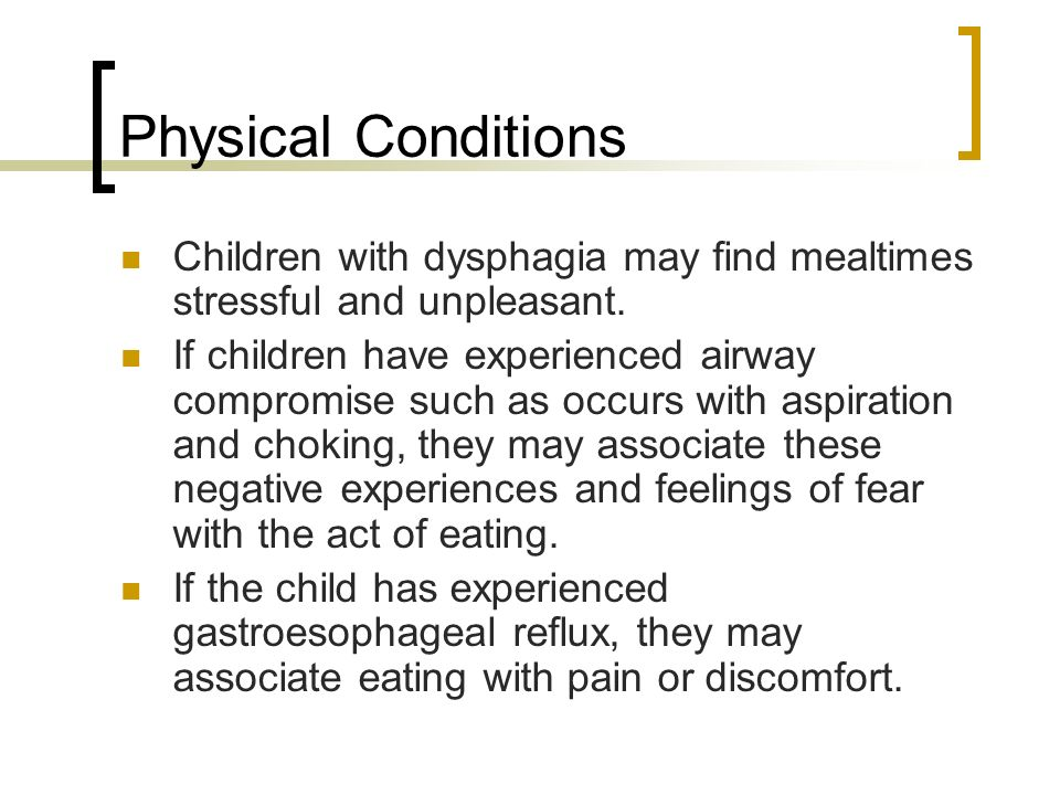 Physical Conditions Children with dysphagia may find mealtimes stressful and unpleasant.
