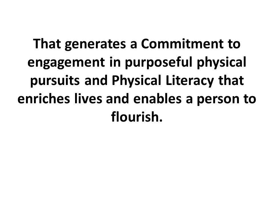 That generates a Commitment to engagement in purposeful physical pursuits and Physical Literacy that enriches lives and enables a person to flourish.