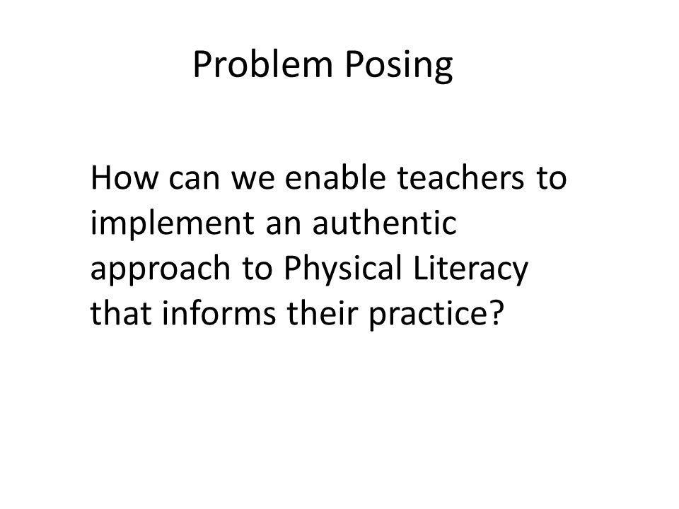 Problem Posing How can we enable teachers to implement an authentic approach to Physical Literacy that informs their practice