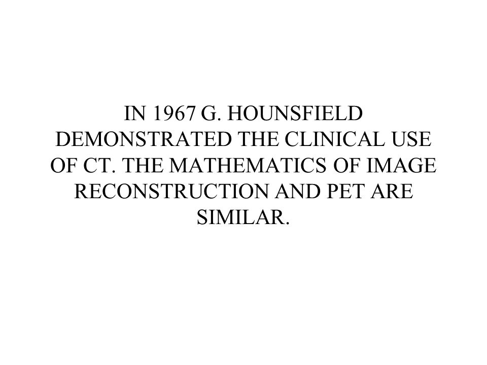 IN 1967 G. HOUNSFIELD DEMONSTRATED THE CLINICAL USE OF CT