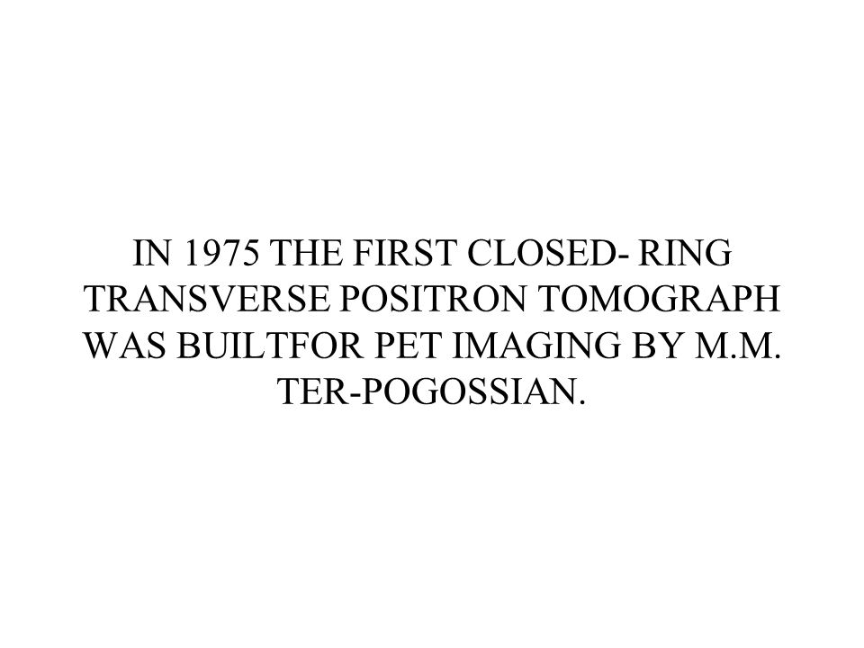 IN 1975 THE FIRST CLOSED- RING TRANSVERSE POSITRON TOMOGRAPH WAS BUILTFOR PET IMAGING BY M.M.