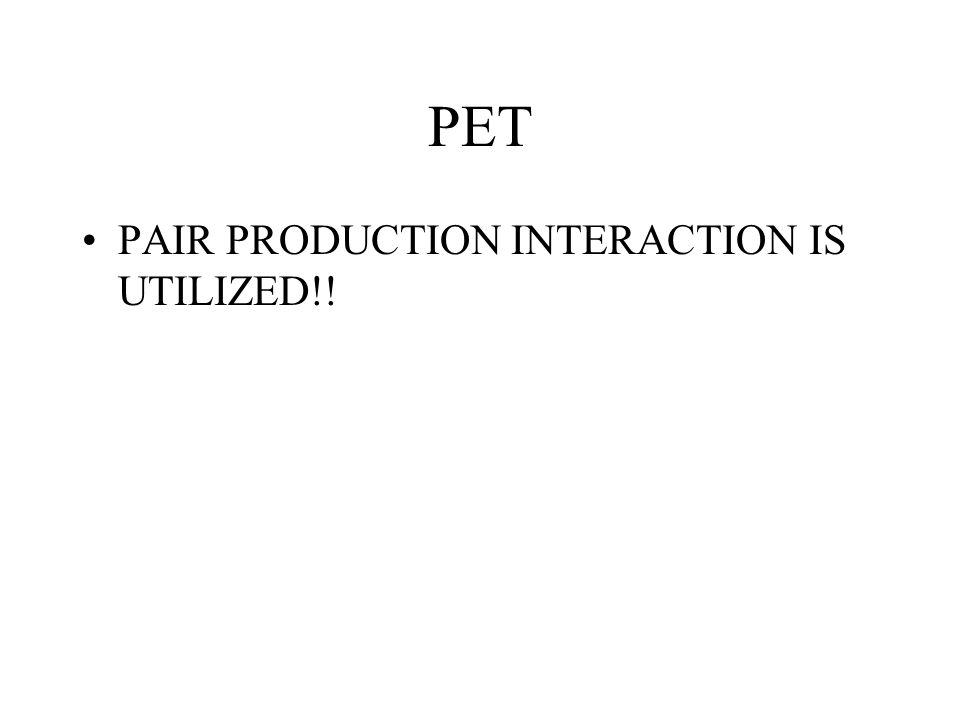 PET PAIR PRODUCTION INTERACTION IS UTILIZED!!