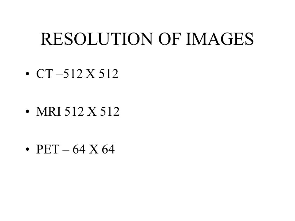 RESOLUTION OF IMAGES CT –512 X 512 MRI 512 X 512 PET – 64 X 64