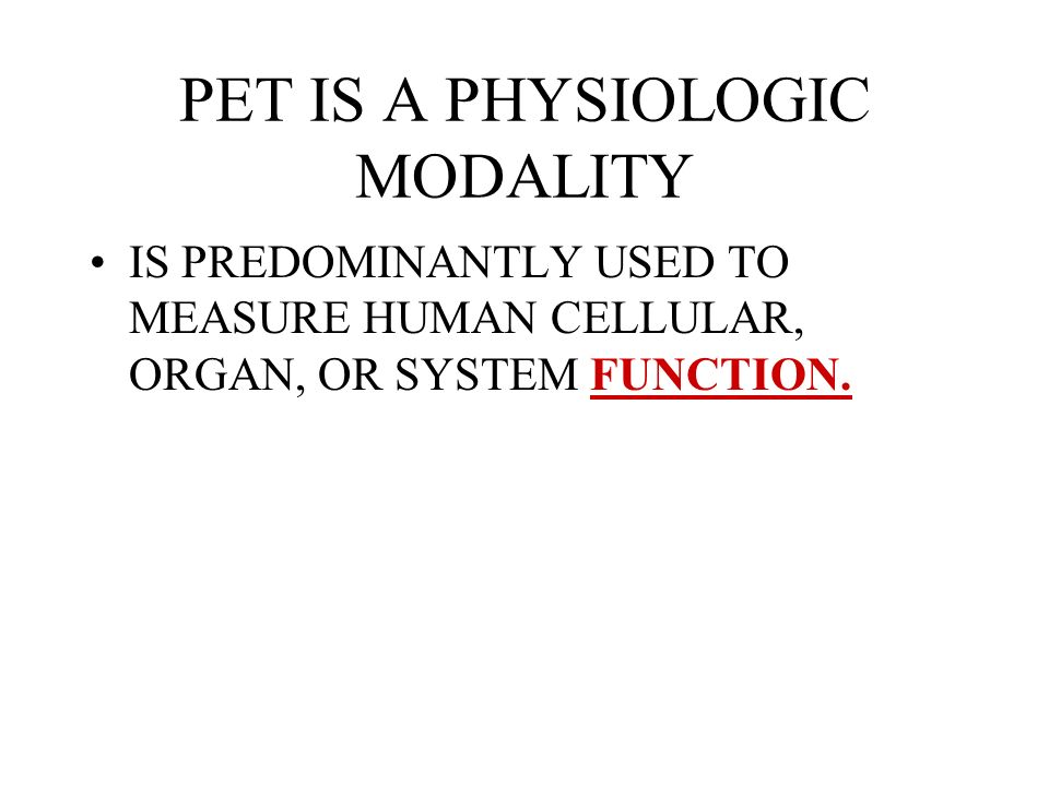 PET IS A PHYSIOLOGIC MODALITY