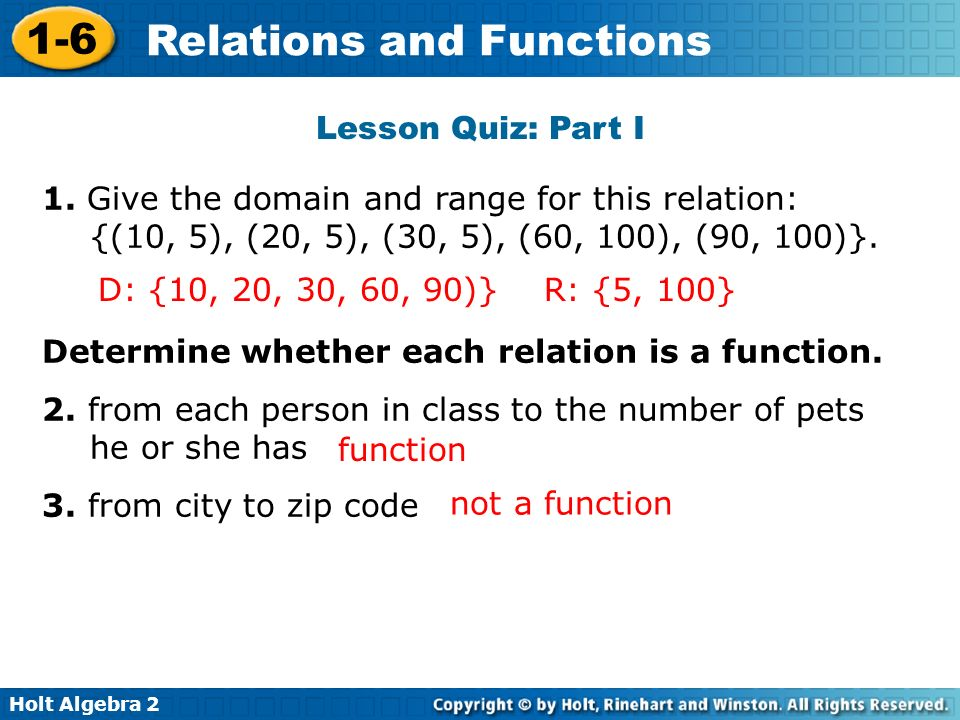 Lesson Quiz: Part I 1. Give the domain and range for this relation: {(10, 5), (20, 5), (30, 5), (60, 100), (90, 100)}.