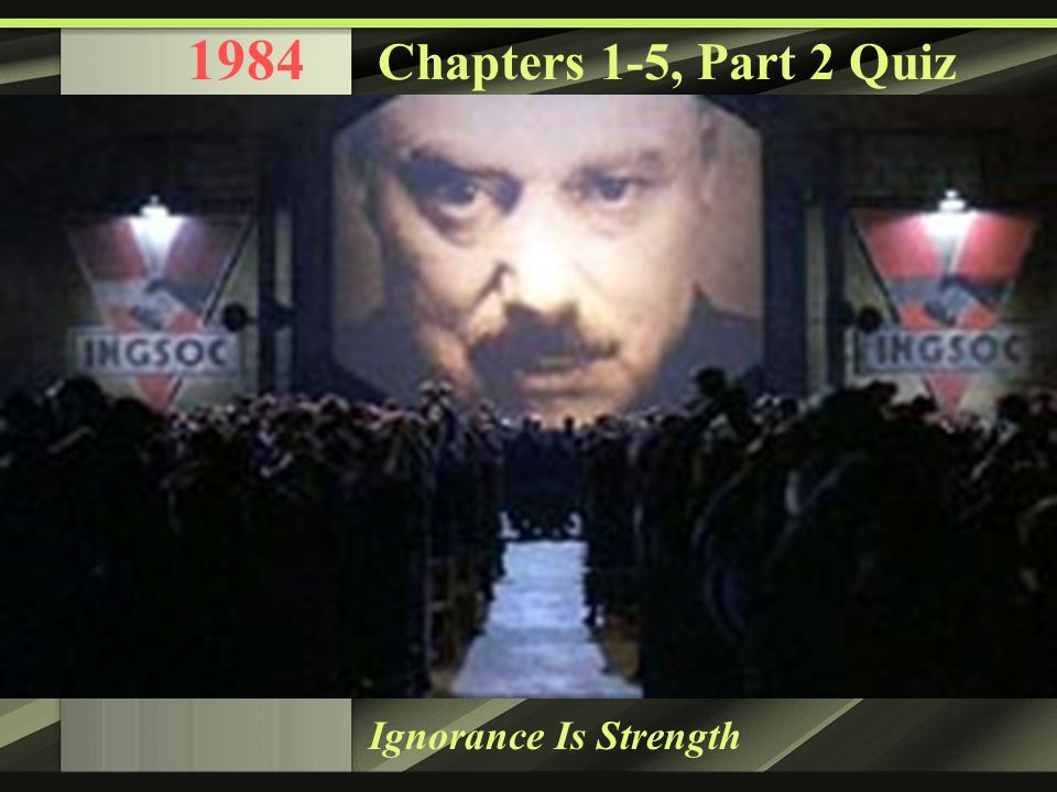 1984 Chapters 1-5, Part 2 Quiz Ignorance Is Strength