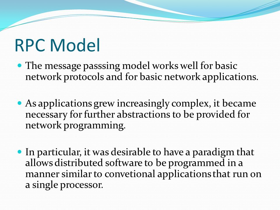 RPC Model The message passsing model works well for basic network protocols and for basic network applications.