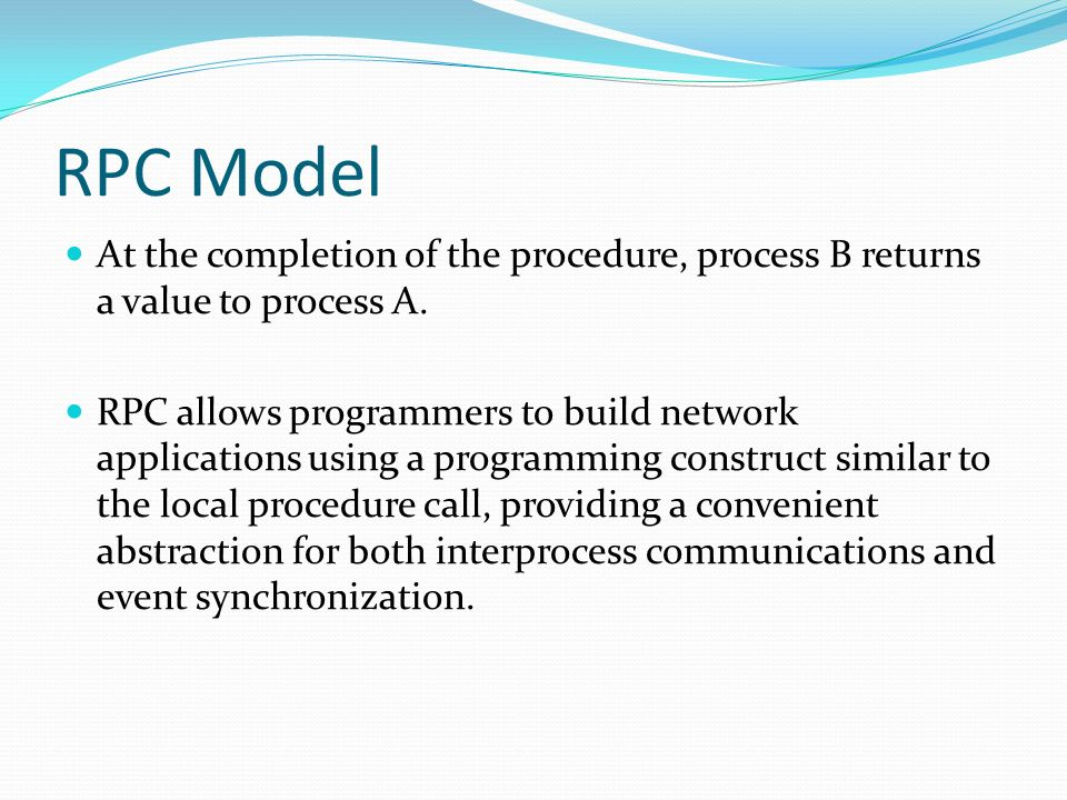 RPC Model At the completion of the procedure, process B returns a value to process A.
