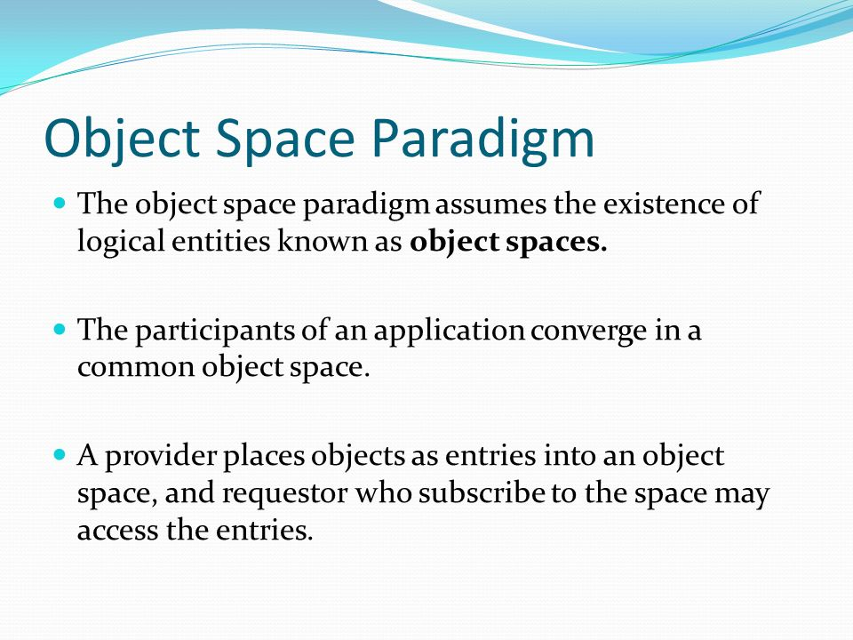 Object Space Paradigm The object space paradigm assumes the existence of logical entities known as object spaces.