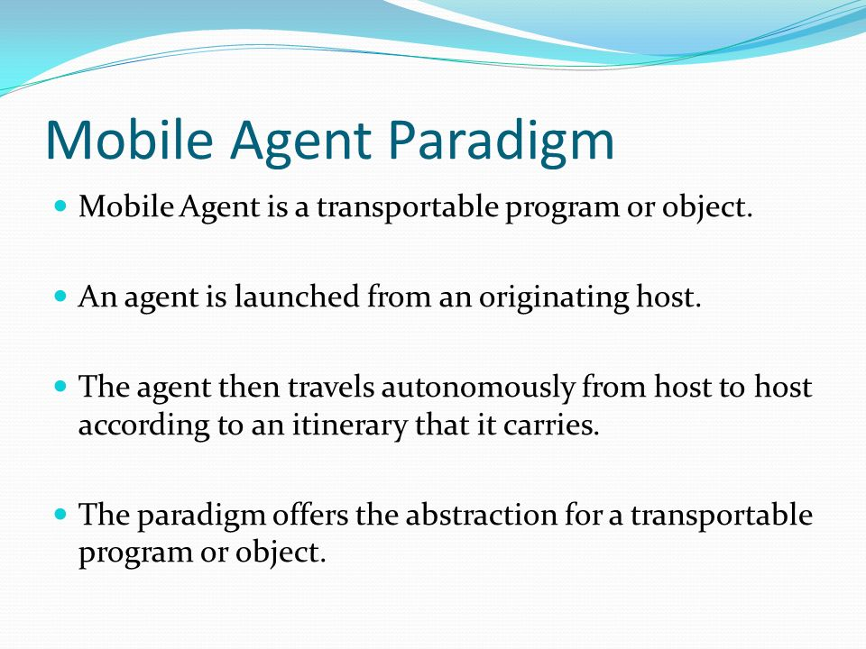 Mobile Agent Paradigm Mobile Agent is a transportable program or object. An agent is launched from an originating host.