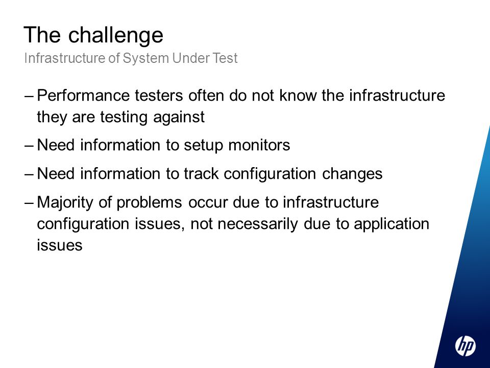 The challenge Infrastructure of System Under Test. Performance testers often do not know the infrastructure they are testing against.