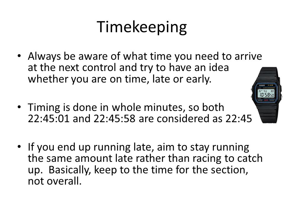 Timekeeping Always be aware of what time you need to arrive at the next control and try to have an idea whether you are on time, late or early.