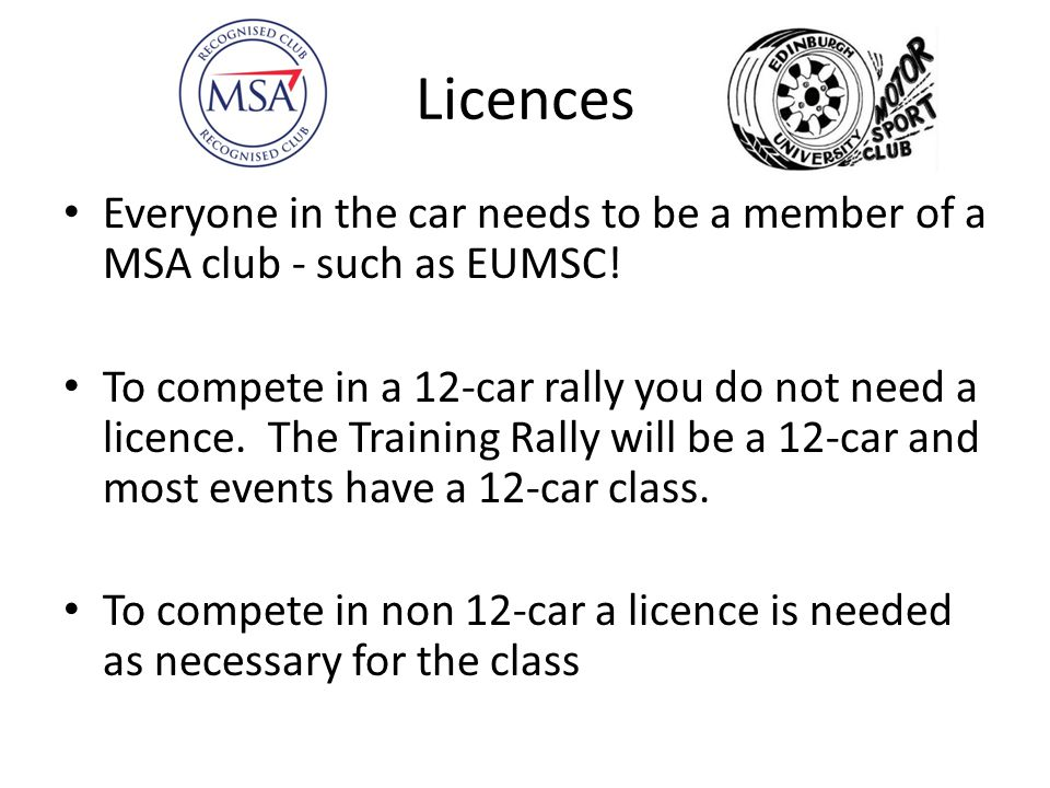 Licences Everyone in the car needs to be a member of a MSA club - such as EUMSC!