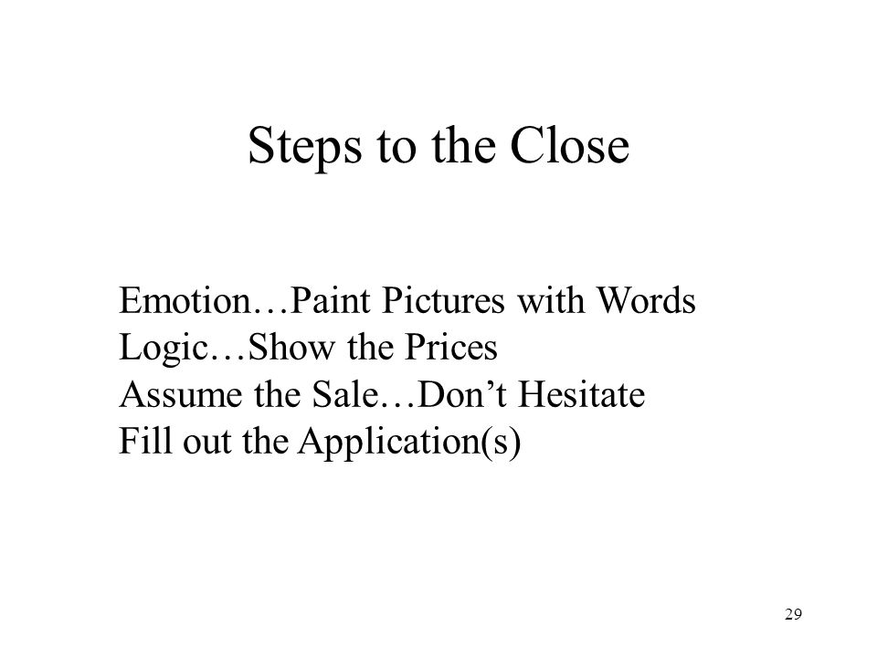 Steps to the Close Emotion…Paint Pictures with Words Logic…Show the Prices Assume the Sale…Don't Hesitate Fill out the Application(s)